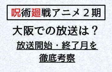 呪術廻戦アニメ2期大阪の放送はいつからいつまで?