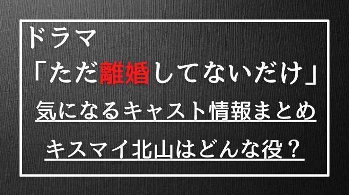 ドラマただ離婚してないだけのキャストのキスマイ北山宏光はクズ男役?相関図まとめもご紹介!