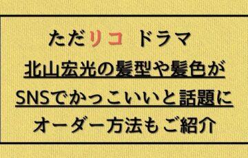 ただリコ ドラマ主演の北山宏光の髪型がかっこいい?暗めの髪色の評価やオーダー方法は?