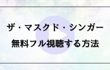 ザ マスクド シンガー日本版を動画フルで無料視聴する方法をご紹介