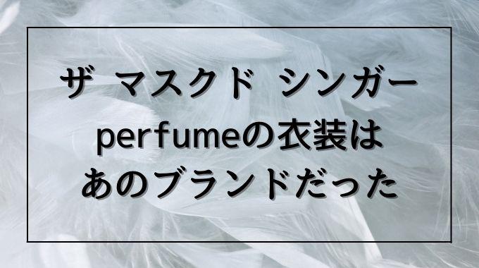 ザ マスクドシンガーのperfumeの衣装はどこのブランド?かわいいと話題なのでSNSで調査!