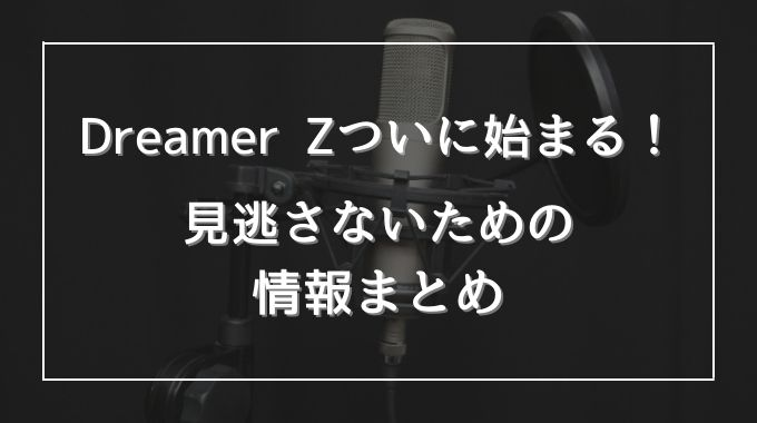 Dreamer Zはいつからいつまで?放送日や放送局や時間も解説
