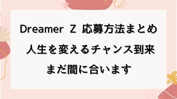 Dreamer Zの応募方法や期間や募集要項は? 結果や合格者はいつわかる?